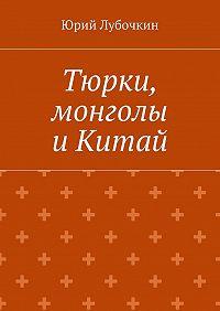 Юрий Лубочкин -Тюрки, монголы иКитай