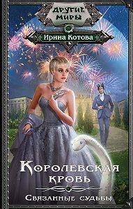 Ирина Котова -Королевская кровь. Связанные судьбы