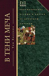 Том Холланд -В тени меча. Возникновение ислама и борьба за Арабскую империю