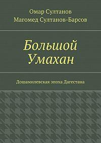 Магомед Султанов-Барсов -Большой Умахан. Дошамилевская эпоха Дагестана