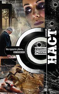 Алексей Наст - Не просто убить…