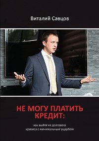 Виталий Савцов - Не могу платить кредит. Как выйти из долгового кризиса с минимальным ущербом
