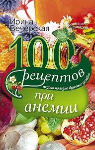 Ирина Вечерская - 100 рецептов при анемии. Вкусно, полезно, душевно, целебно