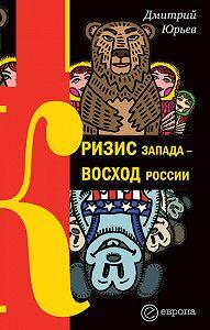 Дмитрий Юрьев - Кризис Запада – восход России