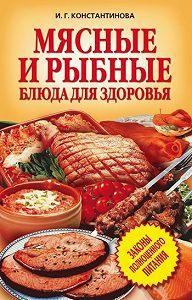 Ирина Геннадьевна Константинова -Мясные и рыбные блюда для здоровья