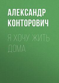 Александр Сергеевич Конторович -Яхочу жить дома
