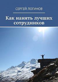 Сергей Логинов - Как нанять лучших сотрудников