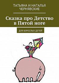Татьяна и Наталья Чернявские -Сказка про Детство вПятойноге. Для взрослых детей