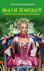 Наталья Павлищева -Мадам Помпадур. Некоронованная королева