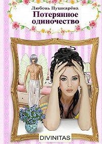 Любовь Пушкарева - Потерянное одиночество