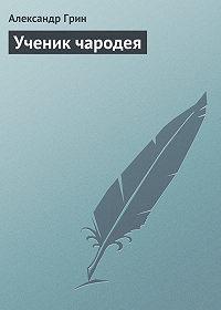 Александр Грин -Ученик чародея