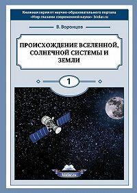 Владимир Воронцов -Происхождение Вселенной, Солнечной системы иЗемли. Мир глазами современной науки