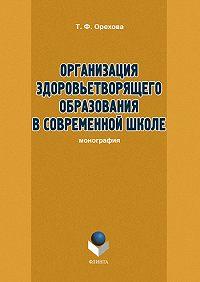 Т. Ф. Орехова -Организация здоровьетворящего образования в современной школе
