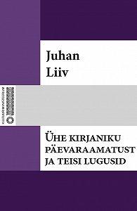 Juhan Liiv -Ühe kirjaniku päevaraamatust ja teisi lugusid