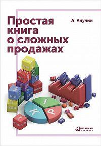 Андрей Анучин -Простая книга о сложных продажах