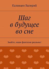 Казанцев Валерий - Шаг вбудущее восне