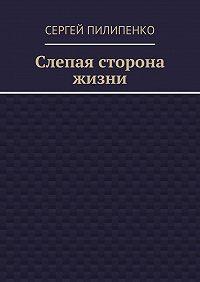 Сергей Пилипенко -Слепая сторона жизни