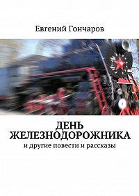 Евгений Гончаров -День железнодорожника. идругие повести ирассказы
