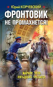 Юрий Корчевский -Фронтовик не промахнется! Жаркое лето пятьдесят третьего