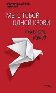 Алексей Уминский -Мы с тобой одной крови. Лекции, беседы, проповеди