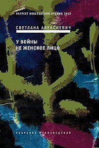 Светлана Александровна Алексиевич -У войны не женское лицо