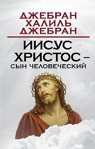 Джебран Халиль Джебран -Иисус Христос – Сын Человеческий