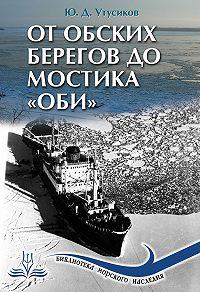 Юрий Дмитриевич Утусиков -От Обских берегов до мостика «Оби»