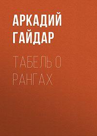 Аркадий Гайдар -Табель о рангах