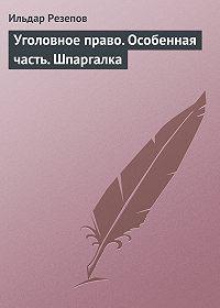 Ильдар Резепов -Уголовное право. Особенная часть. Шпаргалка