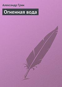 Александр Грин -Огненная вода
