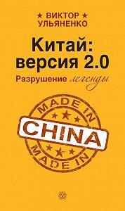 Виктор Ульяненко - Китай: версия 2.0. Разрушение легенды