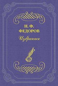 Николай Федоров -О великом будущем семьи и ничтожном будущем нынешнего «общественного» дела