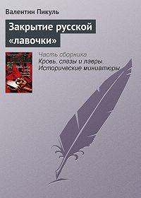 Валентин Пикуль - Закрытие русской «лавочки»