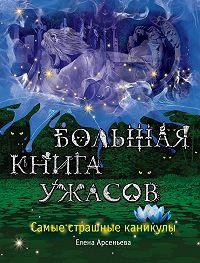Елена Арсеньева -Большая книга ужасов. Самые страшные каникулы (сборник)