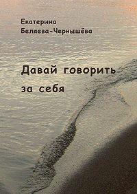 Екатерина Беляева-Чернышёва -Давай говорить засебя