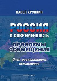 Павел Крупкин -Россия и Современность: проблемы совмещения. Опыт рационального осмысления