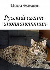 Михаил Мещеряков -Русский агент-инопланетянин