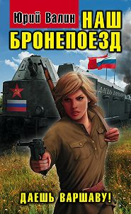 Юрий Валин - Наш бронепоезд. Даешь Варшаву!