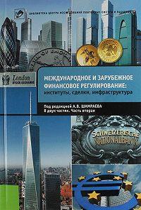 Коллектив авторов -Международное и зарубежное финансовое регулирование. Институты, сделки, инфраструктура. Часть 2