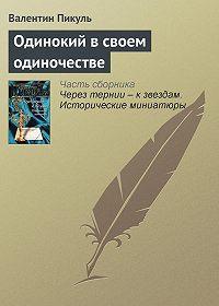 Валентин Пикуль - Одинокий в своем одиночестве