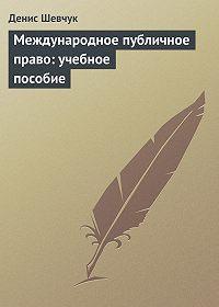 Денис Шевчук - Международное публичное право: учебное пособие