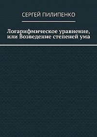 Сергей Пилипенко - Логарифмическое уравнение, или Возведение степенейума