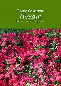 """Елена Соколова - Поэзия. Том1. """"В моём саду прекрасном…"""""""