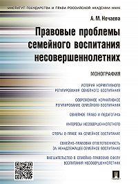 Александра Нечаева - Правовые проблемы семейного воспитания несовершеннолетних. Монография