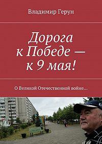 Владимир Герун -Дорога кПобеде– к9мая! ОВеликой Отечественной войне…