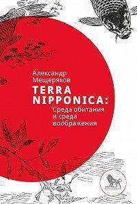 Александр Мещеряков -Terra Nipponica: Среда обитания и среда воображения