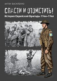 Антон Василенко -Спасти иотомстить! История Еврейской Бригады 1944—1946