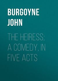 John Burgoyne -The Heiress; a comedy, in five acts
