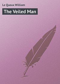 William Le Queux -The Veiled Man