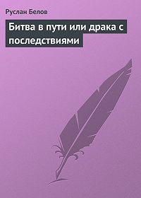 Руслан Белов - Битва в пути или драка с последствиями